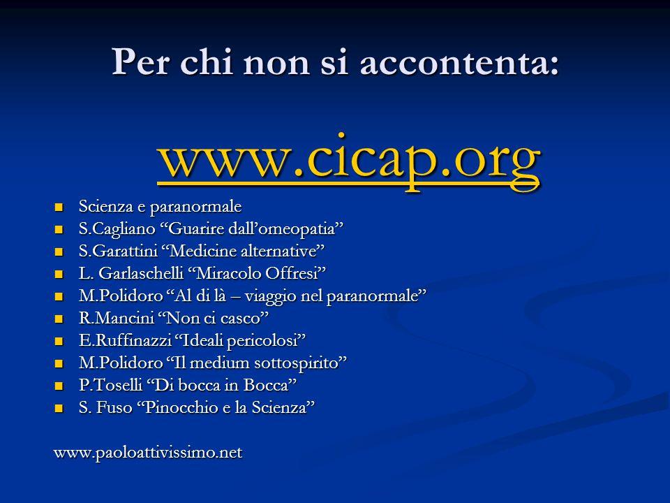 Per chi non si accontenta: www.cicap.org  Scienza e paranormale  S.Cagliano Guarire dall'omeopatia  S.Garattini Medicine alternative  L.