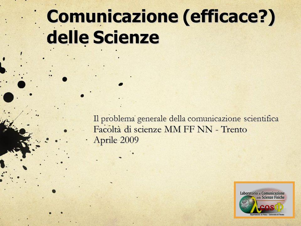 Comunicazione (efficace?) delle Scienze Il problema generale della comunicazione scientifica Facoltà di scienze MM FF NN - Trento Aprile 2009