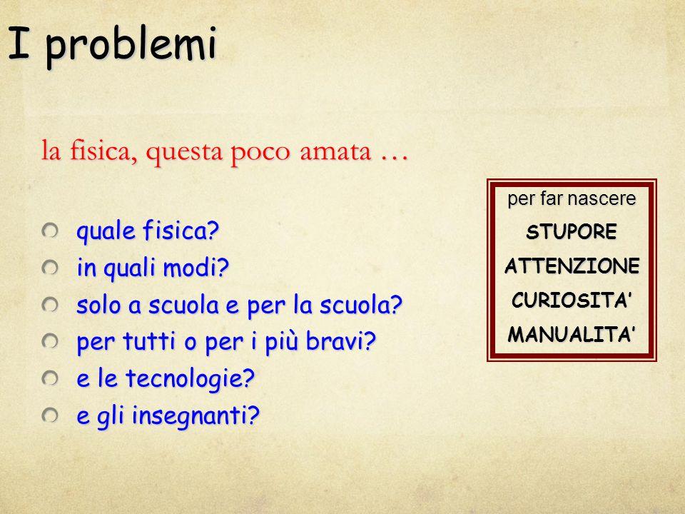 I problemi la fisica, questa poco amata … quale fisica? in quali modi? solo a scuola e per la scuola? per tutti o per i più bravi? e le tecnologie? e