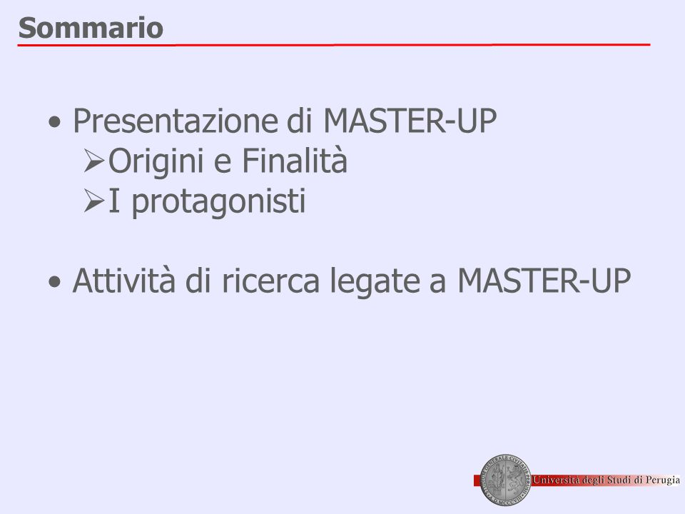 Sommario • Presentazione di MASTER-UP  Origini e Finalità  I protagonisti • Attività di ricerca legate a MASTER-UP