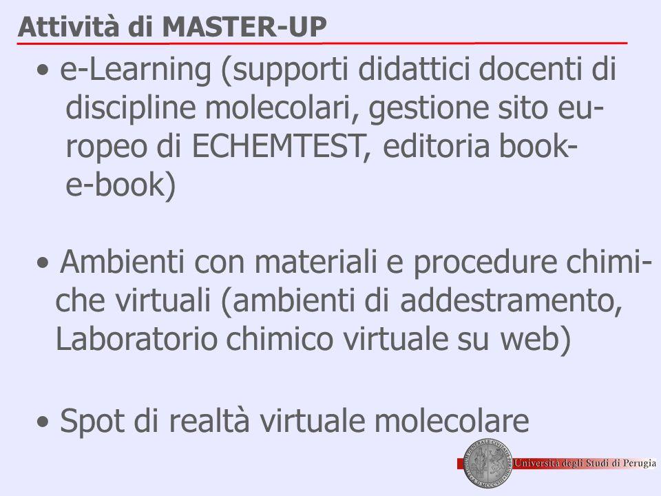 Attività di MASTER-UP • e-Learning (supporti didattici docenti di discipline molecolari, gestione sito eu- ropeo di ECHEMTEST, editoria book- e-book) • Ambienti con materiali e procedure chimi- che virtuali (ambienti di addestramento, Laboratorio chimico virtuale su web) • Spot di realtà virtuale molecolare