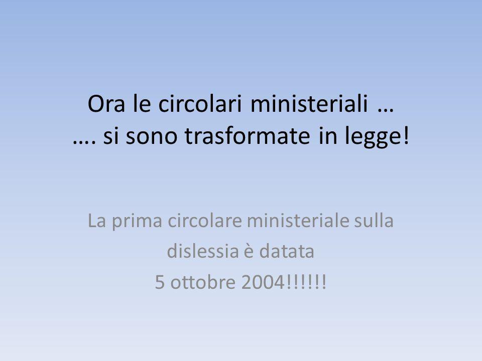 Ora le circolari ministeriali … …. si sono trasformate in legge! La prima circolare ministeriale sulla dislessia è datata 5 ottobre 2004!!!!!!