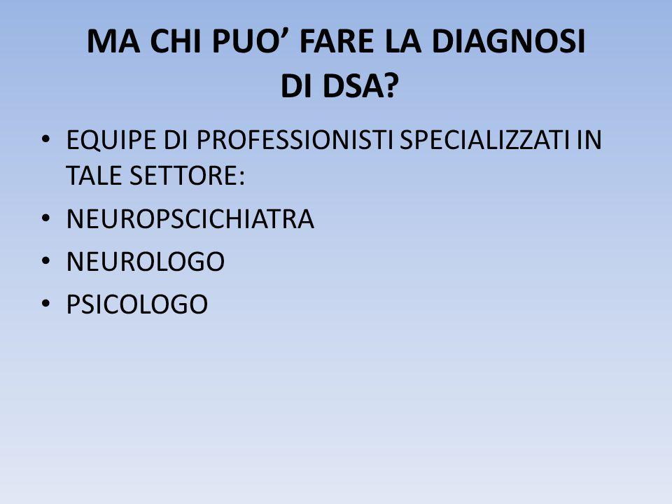 MA CHI PUO' FARE LA DIAGNOSI DI DSA? • EQUIPE DI PROFESSIONISTI SPECIALIZZATI IN TALE SETTORE: • NEUROPSCICHIATRA • NEUROLOGO • PSICOLOGO