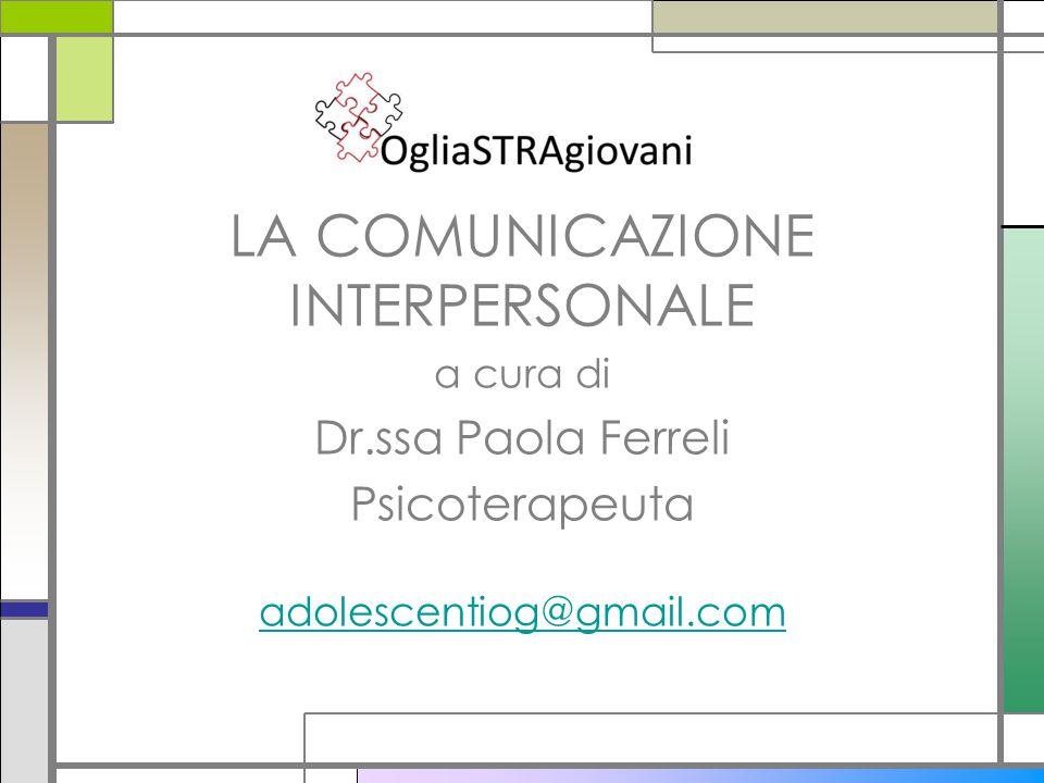 LA COMUNICAZIONE INTERPERSONALE a cura di Dr.ssa Paola Ferreli Psicoterapeuta adolescentiog@gmail.com