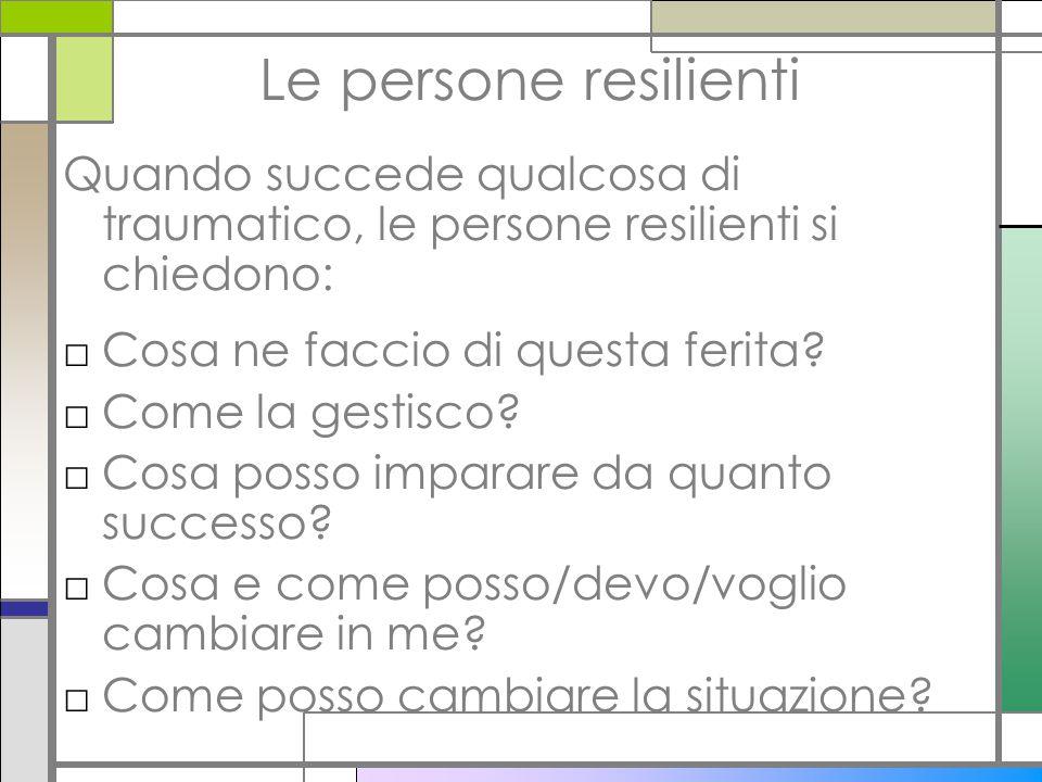 Le persone resilienti Quando succede qualcosa di traumatico, le persone resilienti si chiedono: □Cosa ne faccio di questa ferita? □Come la gestisco? □