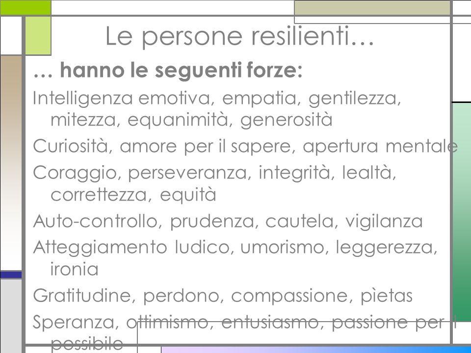 Le persone resilienti… … hanno le seguenti forze: Intelligenza emotiva, empatia, gentilezza, mitezza, equanimità, generosità Curiosità, amore per il s