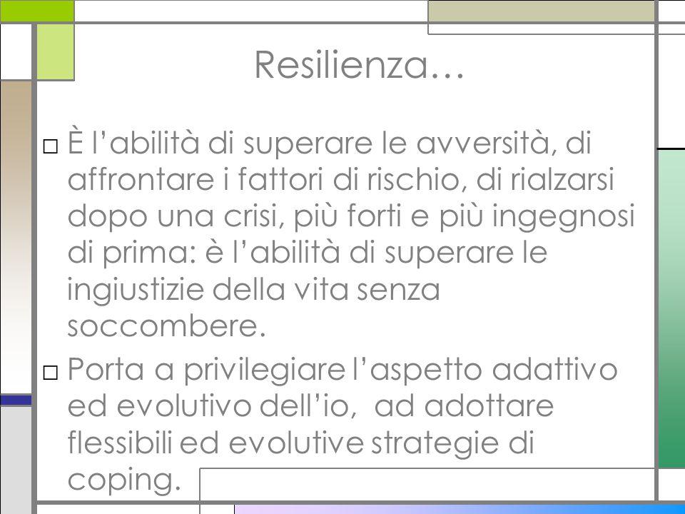 Resilienza… □È l'abilità di superare le avversità, di affrontare i fattori di rischio, di rialzarsi dopo una crisi, più forti e più ingegnosi di prima