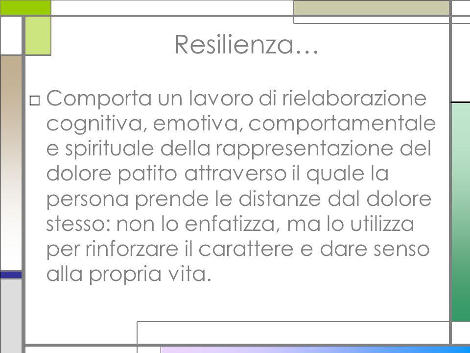 Resilienza… □Comporta un lavoro di rielaborazione cognitiva, emotiva, comportamentale e spirituale della rappresentazione del dolore patito attraverso