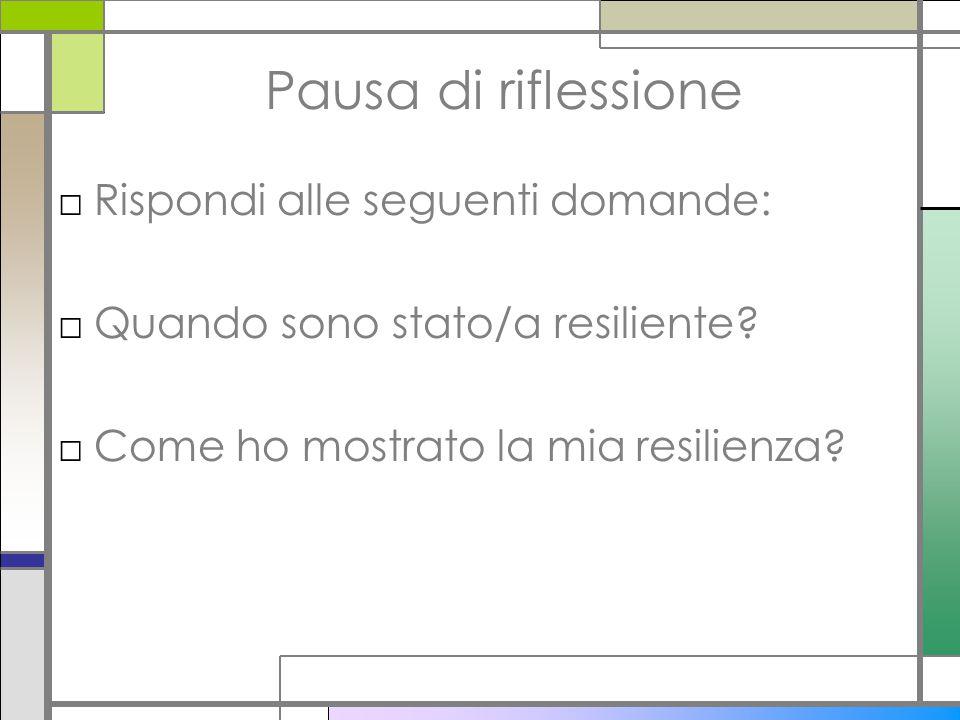 Pausa di riflessione □Rispondi alle seguenti domande: □Quando sono stato/a resiliente? □Come ho mostrato la mia resilienza?