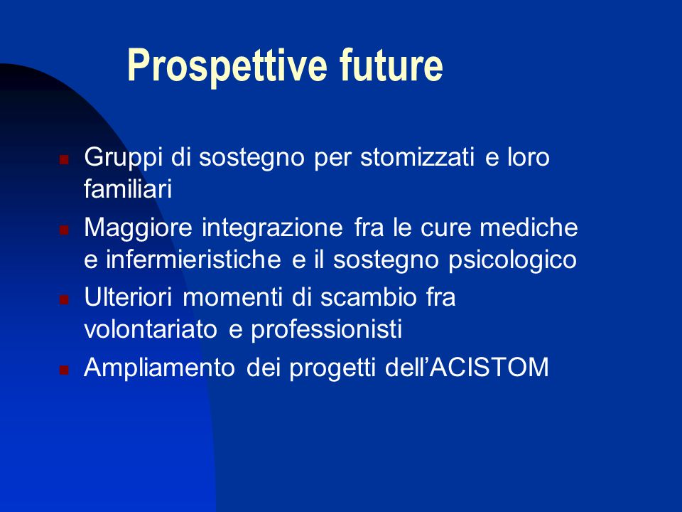 Prospettive future  Gruppi di sostegno per stomizzati e loro familiari  Maggiore integrazione fra le cure mediche e infermieristiche e il sostegno p