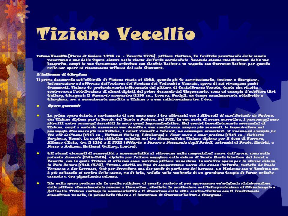 Tiziano Vecellio iziano Vecellio (Pieve di Cadore 1490 ca. - Venezia 1576), pittore italiano; fu l'artista preminente della scuola veneziana e una del