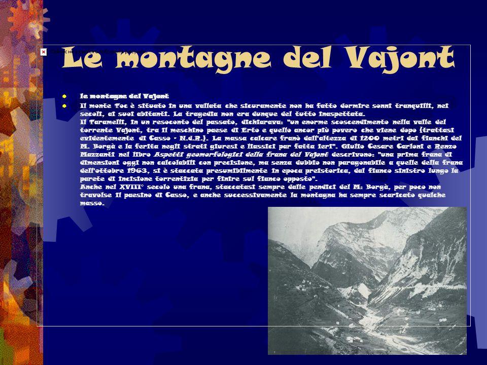Le montagne del Vajont  le montagne del Vajont  Il monte Toc è situato in una vallata che sicuramente non ha fatto dormire sonni tranquilli, nei sec