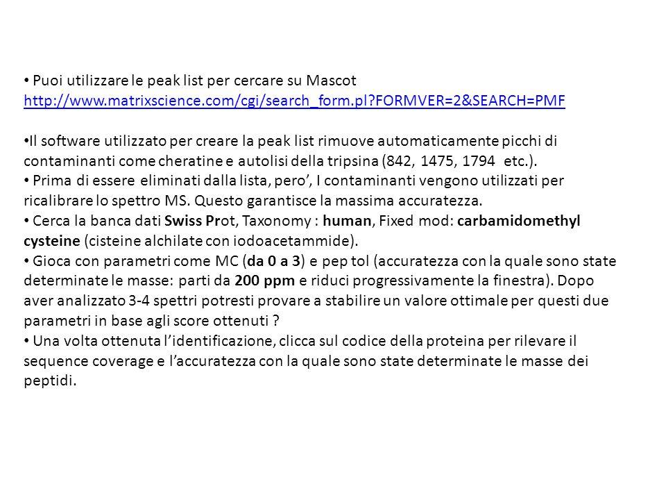 • Puoi utilizzare le peak list per cercare su Mascot http://www.matrixscience.com/cgi/search_form.pl?FORMVER=2&SEARCH=PMF http://www.matrixscience.com/cgi/search_form.pl?FORMVER=2&SEARCH=PMF • Il software utilizzato per creare la peak list rimuove automaticamente picchi di contaminanti come cheratine e autolisi della tripsina (842, 1475, 1794 etc.).