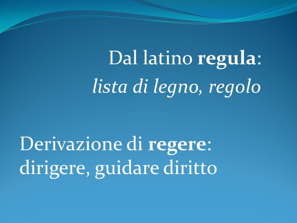 Dal latino regula: lista di legno, regolo Derivazione di regere: dirigere, guidare diritto
