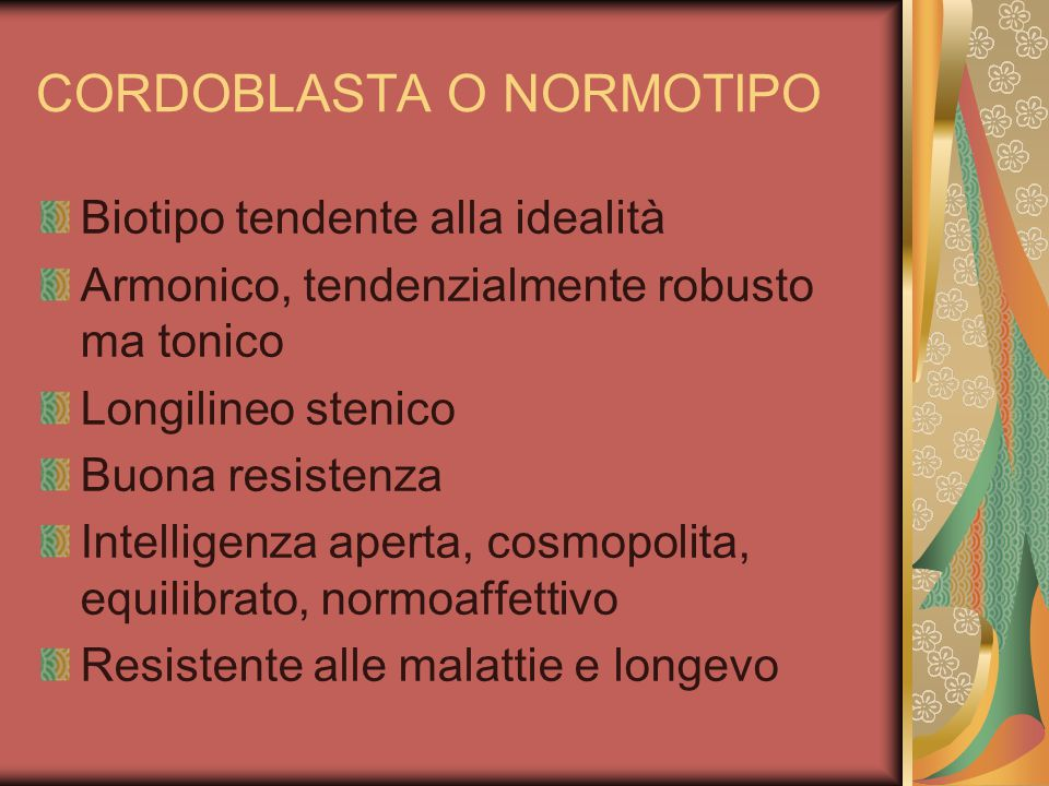 CORDOBLASTA O NORMOTIPO Biotipo tendente alla idealità Armonico, tendenzialmente robusto ma tonico Longilineo stenico Buona resistenza Intelligenza aperta, cosmopolita, equilibrato, normoaffettivo Resistente alle malattie e longevo