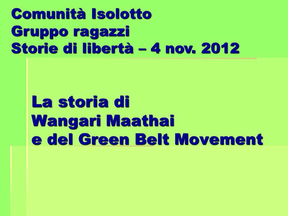 La storia di Wangari Maathai e del Green Belt Movement Comunità Isolotto Gruppo ragazzi Storie di libertà – 4 nov. 2012