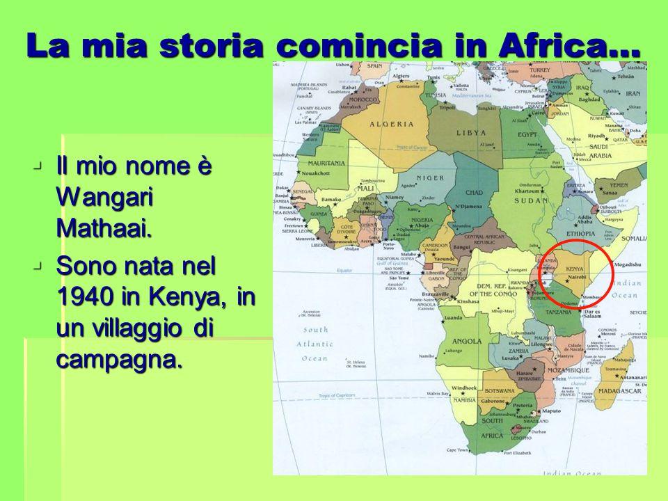 La mia storia comincia in Africa…  Il mio nome è Wangari Mathaai.  Sono nata nel 1940 in Kenya, in un villaggio di campagna.
