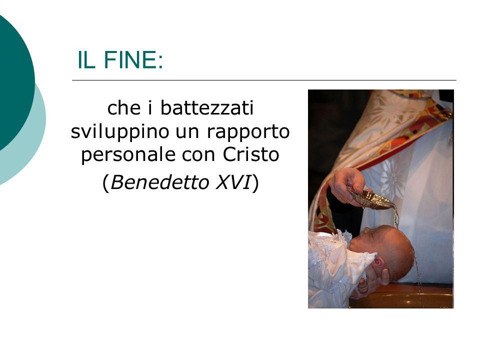 IL FINE: che i battezzati sviluppino un rapporto personale con Cristo (Benedetto XVI)
