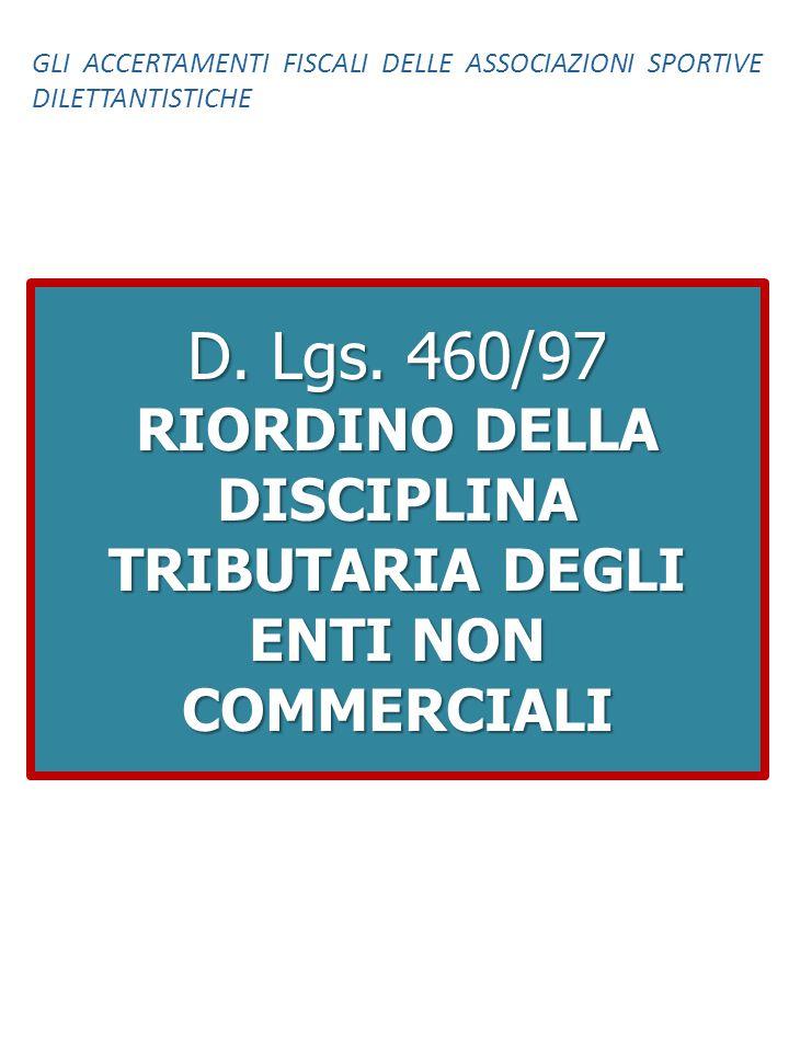 D. Lgs. 460/97 RIORDINO DELLA DISCIPLINA TRIBUTARIA DEGLI ENTI NON COMMERCIALI GLI ACCERTAMENTI FISCALI DELLE ASSOCIAZIONI SPORTIVE DILETTANTISTICHE