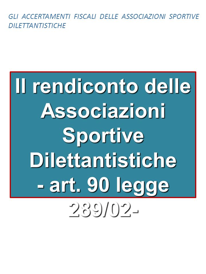 Il rendiconto delle Associazioni Sportive Dilettantistiche - art. 90 legge 289/02- GLI ACCERTAMENTI FISCALI DELLE ASSOCIAZIONI SPORTIVE DILETTANTISTIC