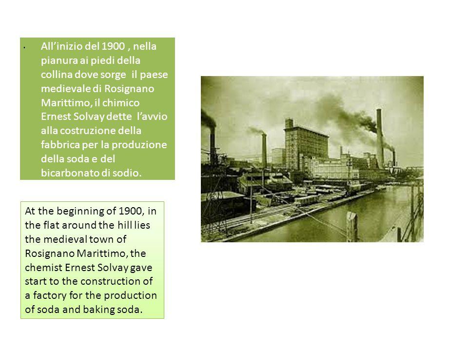 • All'inizio del 1900, nella pianura ai piedi della collina dove sorge il paese medievale di Rosignano Marittimo, il chimico Ernest Solvay dette l'avv