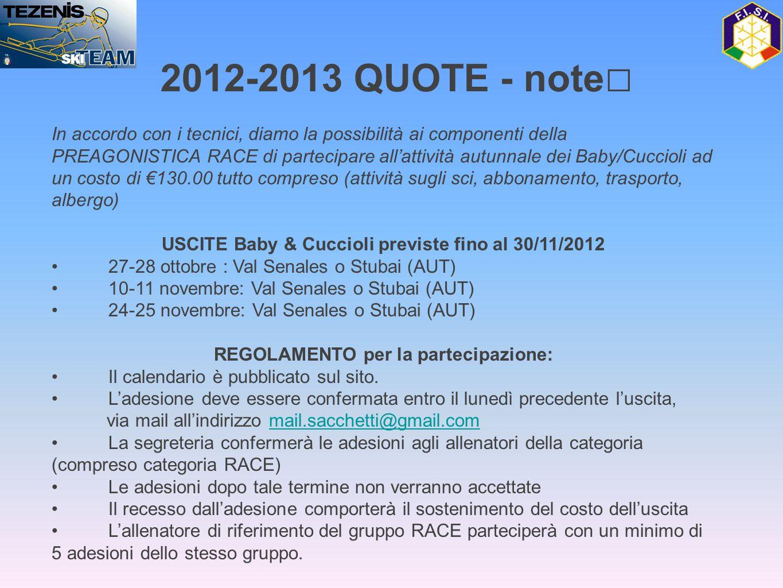 In accordo con i tecnici, diamo la possibilità ai componenti della PREAGONISTICA RACE di partecipare all'attività autunnale dei Baby/Cuccioli ad un costo di €130.00 tutto compreso (attività sugli sci, abbonamento, trasporto, albergo) USCITE Baby & Cuccioli previste fino al 30/11/2012 • 27-28 ottobre : Val Senales o Stubai (AUT) • 10-11 novembre: Val Senales o Stubai (AUT) • 24-25 novembre: Val Senales o Stubai (AUT) REGOLAMENTO per la partecipazione: • Il calendario è pubblicato sul sito.