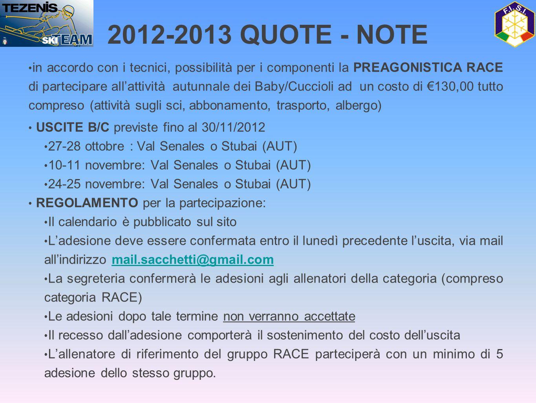 2012-2013 QUOTE - NOTE • in accordo con i tecnici, possibilità per i componenti la PREAGONISTICA RACE di partecipare all'attività autunnale dei Baby/Cuccioli ad un costo di €130,00 tutto compreso (attività sugli sci, abbonamento, trasporto, albergo) • USCITE B/C previste fino al 30/11/2012 • 27-28 ottobre : Val Senales o Stubai (AUT) • 10-11 novembre: Val Senales o Stubai (AUT) • 24-25 novembre: Val Senales o Stubai (AUT) • REGOLAMENTO per la partecipazione: • Il calendario è pubblicato sul sito • L'adesione deve essere confermata entro il lunedì precedente l'uscita, via mail all'indirizzo mail.sacchetti@gmail.commail.sacchetti@gmail.com • La segreteria confermerà le adesioni agli allenatori della categoria (compreso categoria RACE) • Le adesioni dopo tale termine non verranno accettate • Il recesso dall'adesione comporterà il sostenimento del costo dell'uscita • L'allenatore di riferimento del gruppo RACE parteciperà con un minimo di 5 adesione dello stesso gruppo.