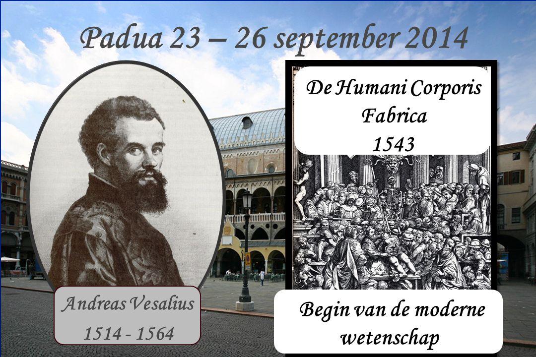 Padua 23 – 26 september 2014 Andreas Vesalius 1514 - 1564 1537 - 1544 De Humani Corporis Fabrica 1543 Begin van de moderne wetenschap