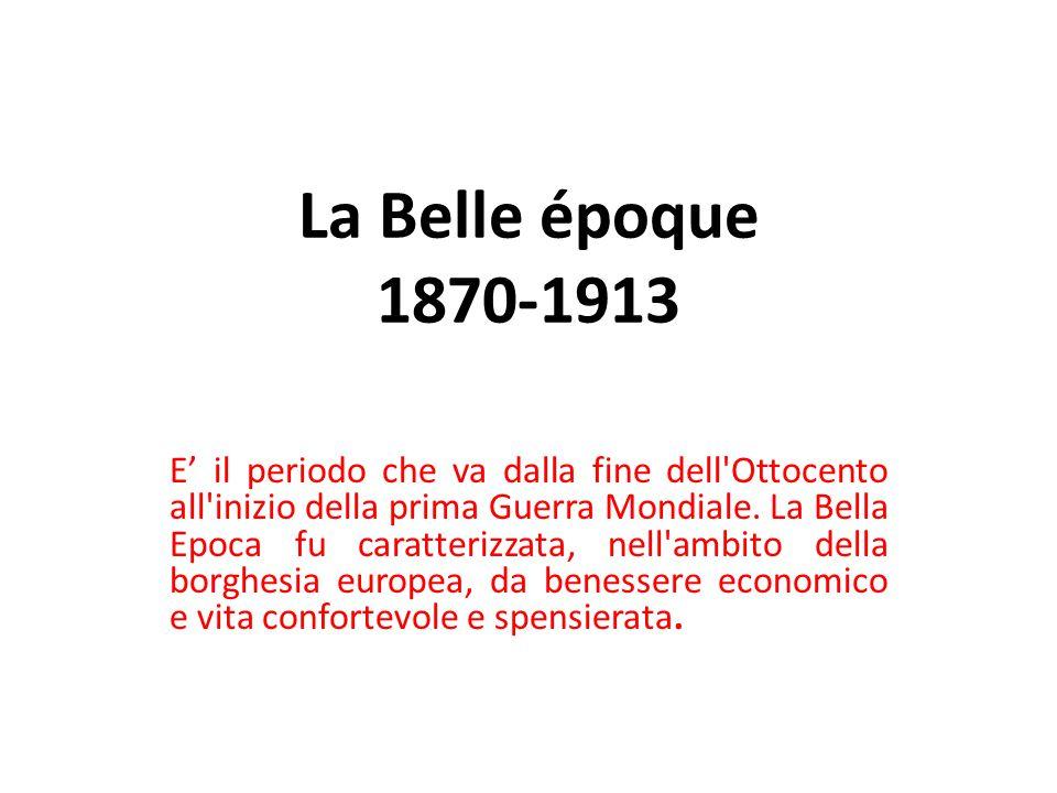 La Belle époque 1870-1913 E' il periodo che va dalla fine dell Ottocento all inizio della prima Guerra Mondiale.