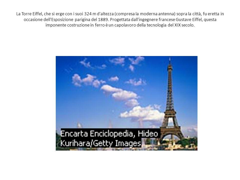 La Torre Eiffel, che si erge con i suoi 324 m d altezza (compresa la moderna antenna) sopra la città, fu eretta in occasione dell Esposizione parigina del 1889.