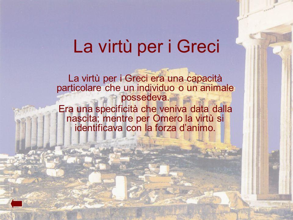 La virtù per i Greci La virtù per i Greci era una capacità particolare che un individuo o un animale possedeva. Era una specificità che veniva data da