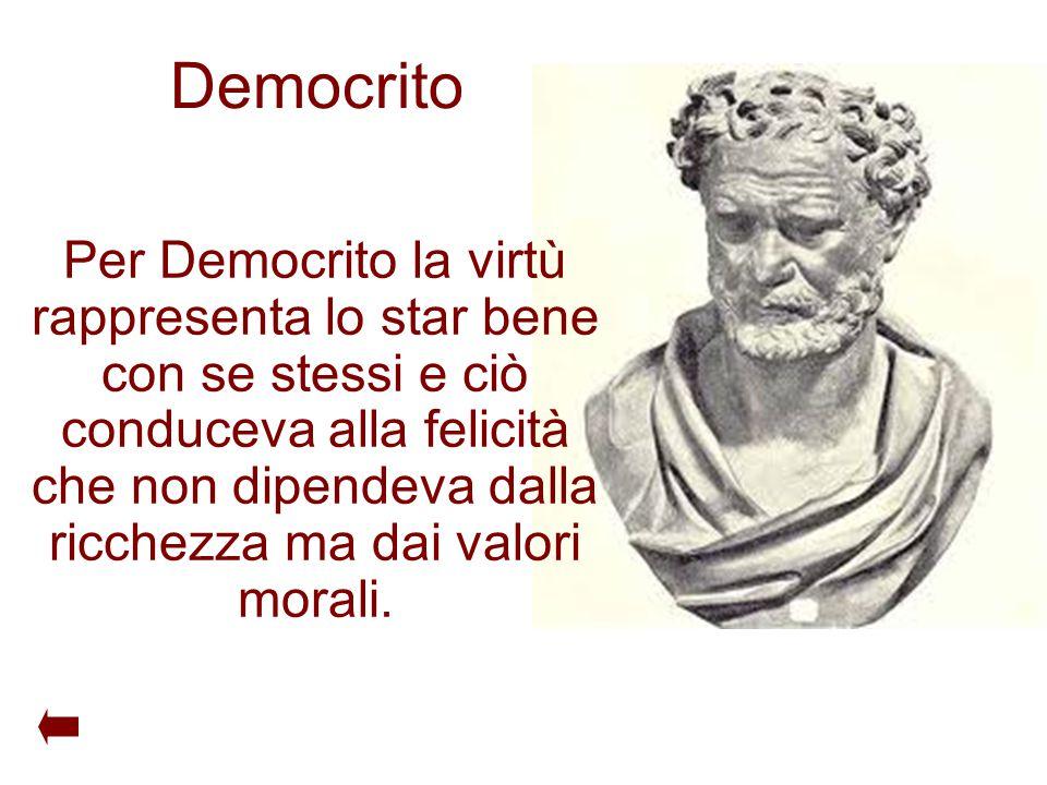 Democrito Per Democrito la virtù rappresenta lo star bene con se stessi e ciò conduceva alla felicità che non dipendeva dalla ricchezza ma dai valori