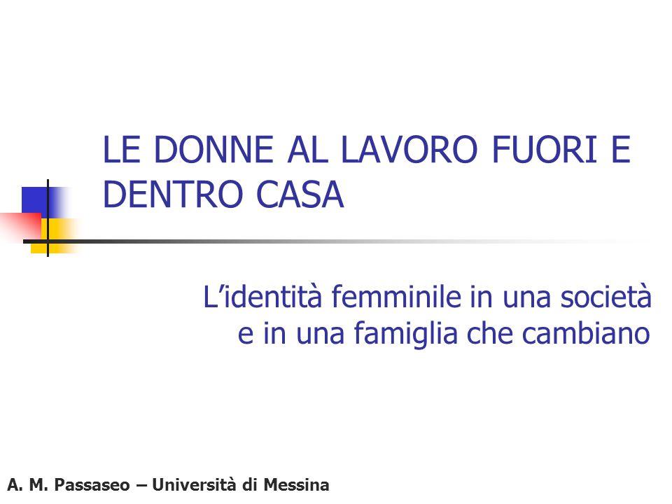 LE DONNE AL LAVORO FUORI E DENTRO CASA L'identità femminile in una società e in una famiglia che cambiano A. M. Passaseo – Università di Messina