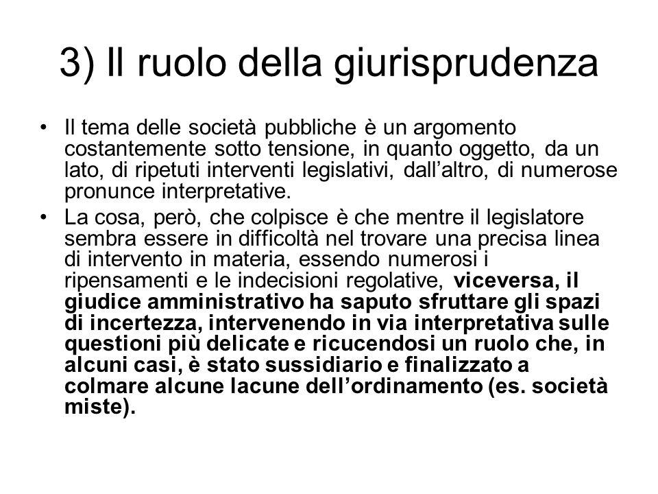 3) Il ruolo della giurisprudenza Il tema delle società pubbliche è un argomento costantemente sotto tensione, in quanto oggetto, da un lato, di ripetuti interventi legislativi, dall'altro, di numerose pronunce interpretative.