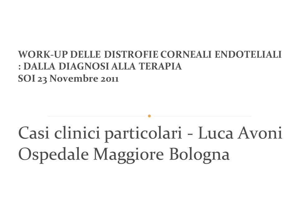 Casi clinici particolari - Luca Avoni Ospedale Maggiore Bologna WORK-UP DELLE DISTROFIE CORNEALI ENDOTELIALI : DALLA DIAGNOSI ALLA TERAPIA SOI 23 Novembre 2011