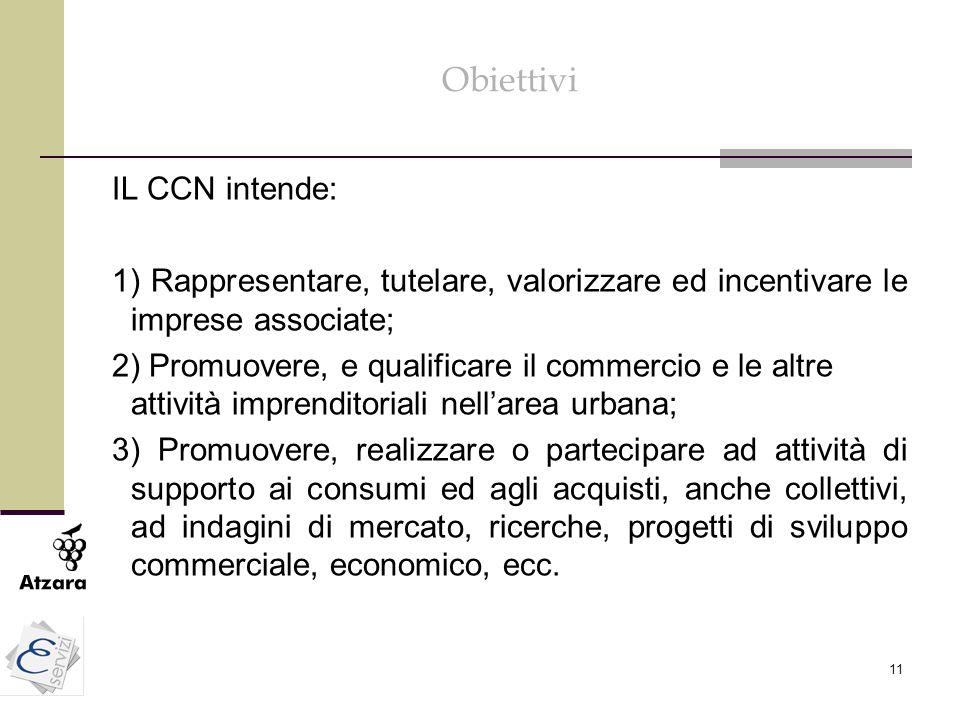 11 Obiettivi IL CCN intende: 1) Rappresentare, tutelare, valorizzare ed incentivare le imprese associate; 2) Promuovere, e qualificare il commercio e