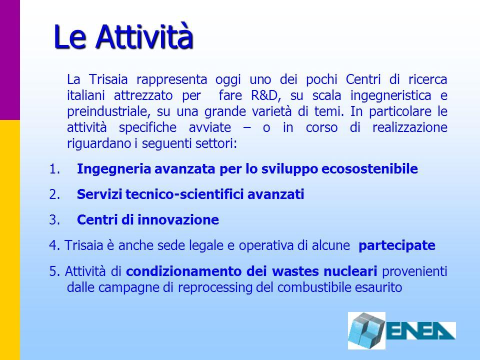 Le Attività La Trisaia rappresenta oggi uno dei pochi Centri di ricerca italiani attrezzato per fare R&D, su scala ingegneristica e preindustriale, su una grande varietà di temi.