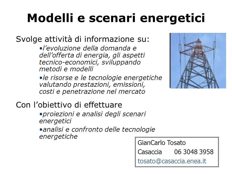 Modelli e scenari energetici GianCarlo Tosato Casaccia 06 3048 3958 tosato@casaccia.enea.it Svolge attività di informazione su: l'evoluzione della domanda e dell'offerta di energia, gli aspetti tecnico-economici, sviluppando metodi e modelli le risorse e le tecnologie energetiche valutando prestazioni, emissioni, costi e penetrazione nel mercato Con l'obiettivo di effettuare proiezioni e analisi degli scenari energetici analisi e confronto delle tecnologie energetiche