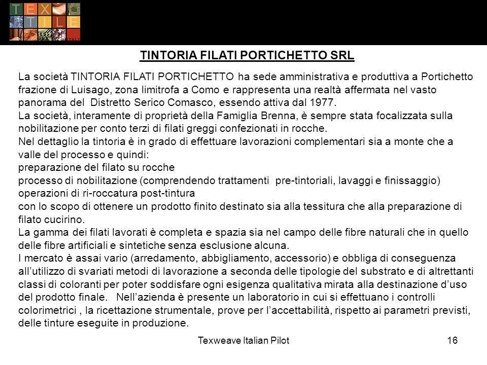 Texweave Italian Pilot16 TINTORIA FILATI PORTICHETTO SRL La società TINTORIA FILATI PORTICHETTO ha sede amministrativa e produttiva a Portichetto frazione di Luisago, zona limitrofa a Como e rappresenta una realtà affermata nel vasto panorama del Distretto Serico Comasco, essendo attiva dal 1977.