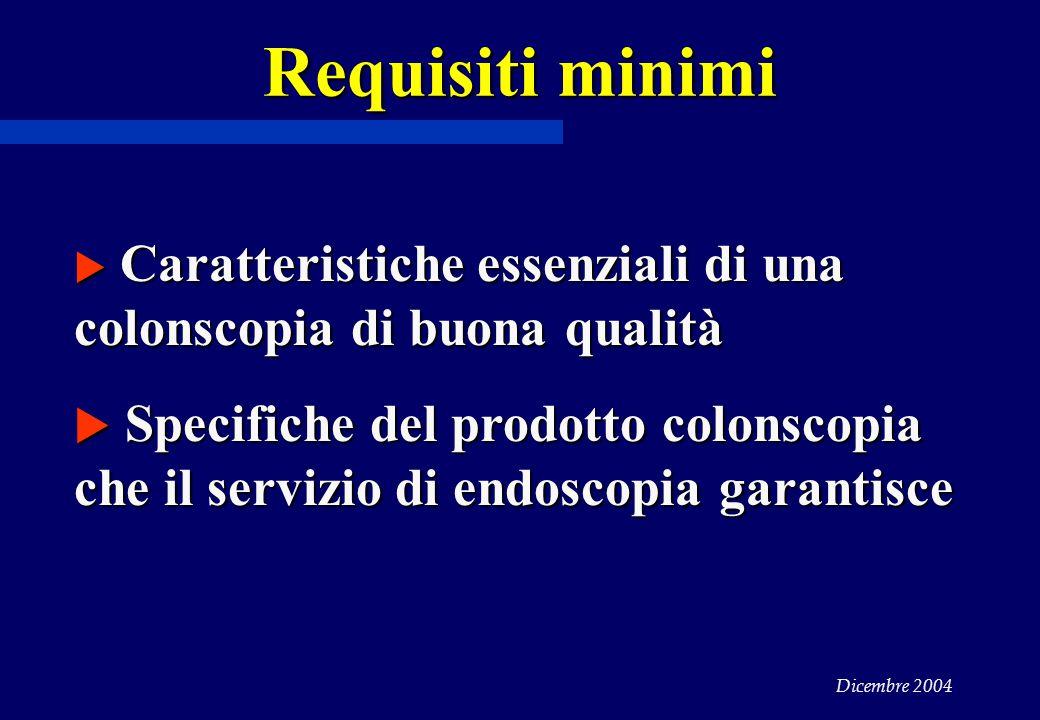 Dicembre 2004 Requisiti minimi  Caratteristiche essenziali di una colonscopia di buona qualità  Specifiche del prodotto colonscopia che il servizio di endoscopia garantisce