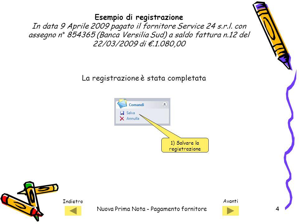Indietro Avanti Nuova Prima Nota - Pagamento fornitore4 1) Salvare la registrazione La registrazione è stata completata Esempio di registrazione In data 9 Aprile 2009 pagato il fornitore Service 24 s.r.l.