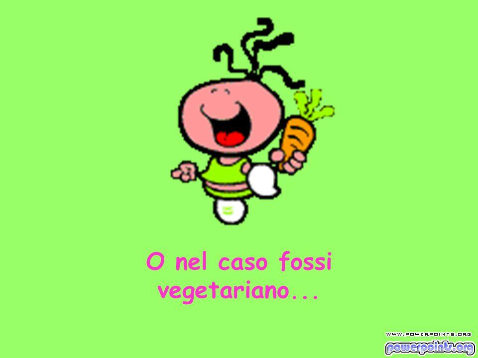 O nel caso fossi vegetariano...