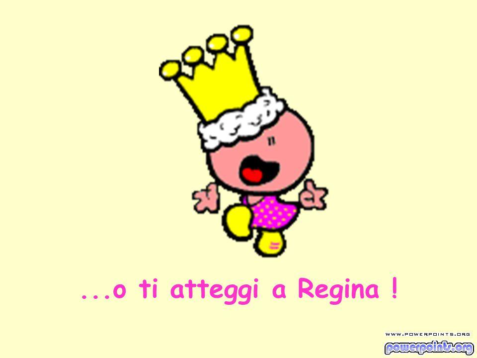 ...o ti atteggi a Regina !