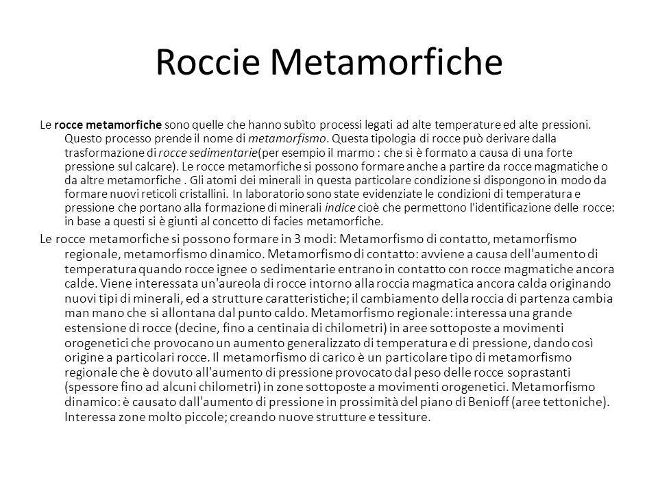 Roccie Metamorfiche Le rocce metamorfiche sono quelle che hanno subìto processi legati ad alte temperature ed alte pressioni. Questo processo prende i