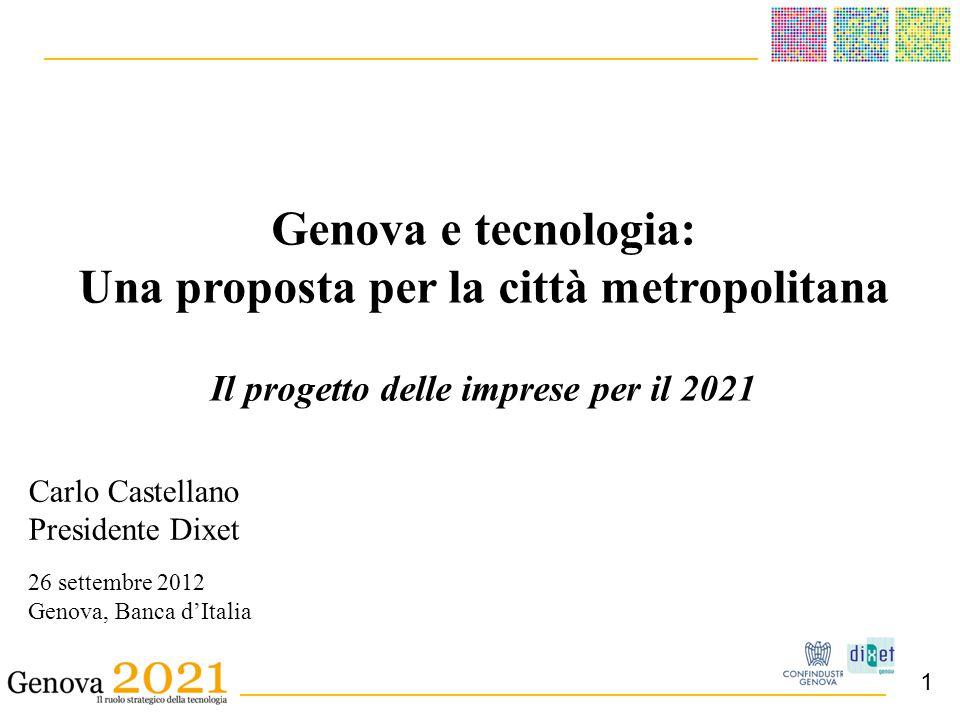 ______________________________________ _ __________________________________________ Carlo Castellano Presidente Dixet 26 settembre 2012 Genova, Banca d'Italia Genova e tecnologia: Una proposta per la città metropolitana Il progetto delle imprese per il 2021 1