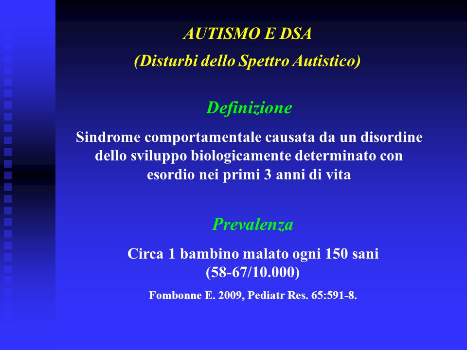 Definizione Sindrome comportamentale causata da un disordine dello sviluppo biologicamente determinato con esordio nei primi 3 anni di vita AUTISMO E