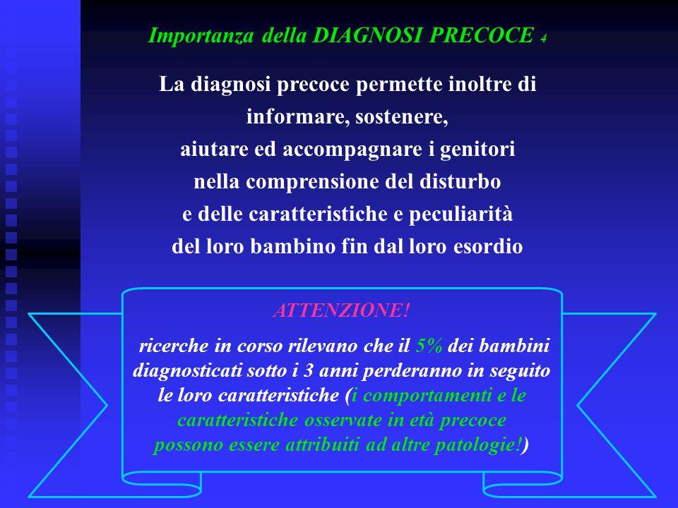 Importanza della DIAGNOSI PRECOCE 4 La diagnosi precoce permette inoltre di informare, sostenere, aiutare ed accompagnare i genitori nella comprension