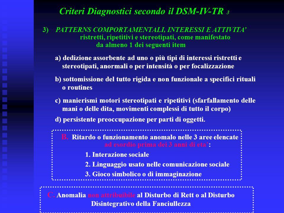 Criteri Diagnostici secondo il DSM-IV-TR 3 3) PATTERNS COMPORTAMENTALI, INTERESSI E ATTIVITA' ristretti, ripetitivi e stereotipati, come manifestato d