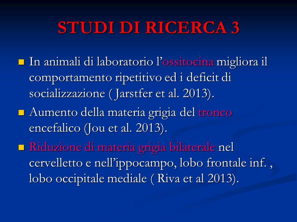 STUDI DI RICERCA 3 In animali di laboratorio l'ossitocina migliora il comportamento ripetitivo ed i deficit di socializzazione ( Jarstfer et al. 2013)