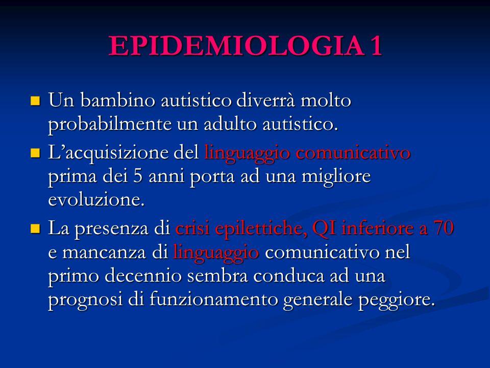 EPIDEMIOLOGIA 1 Un bambino autistico diverrà molto probabilmente un adulto autistico. Un bambino autistico diverrà molto probabilmente un adulto autis